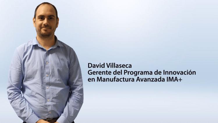 Entrevista David Villaseca – Gerente del Programa de Innovación en Manufactura Avanzada IMA+